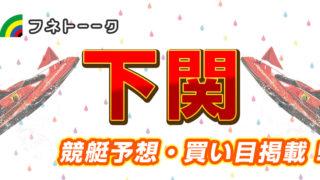 「競艇予想・下関」ジュエルセブンカップ(2日日)買い目掲載!